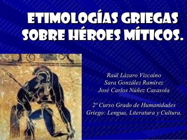 Etimologías Griegassobre Héroes míticos.               Raúl Lázaro Vizcaíno              Sara González Ramírez            ...