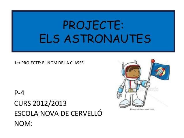 P-4CURS 2012/2013ESCOLA NOVA DE CERVELLÓNOM:PROJECTE:ELS ASTRONAUTES1er PROJECTE: EL NOM DE LA CLASSE