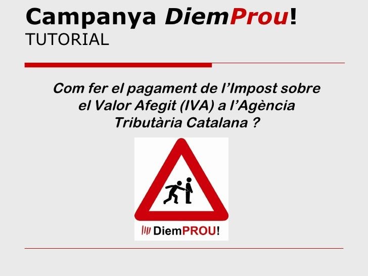 Campanya DiemProu!TUTORIAL  Com fer el pagament de l'Impost sobre    el Valor Afegit (IVA) a l'Agència          Tributària...