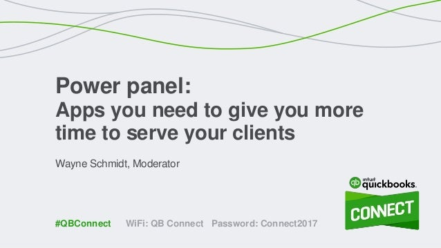 Wayne Schmidt, Moderator Power panel: Apps you need to give you more time to serve your clients WiFi: QB Connect Password:...