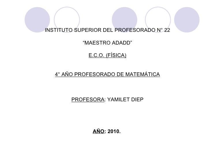 "INSTITUTO SUPERIOR DEL PROFESORADO N° 22 "" MAESTRO ADADD"" E.C.O. (FÍSICA) 4° AÑO PROFESORADO DE MATEMÁTICA PROFESORA : YAM..."