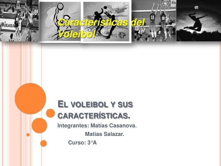 Características delVoleibolEL VOLEIBOL Y SUSCARACTERÍSTICAS.Integrantes: Matías Casanova.          Matías Salazar.   Curso...