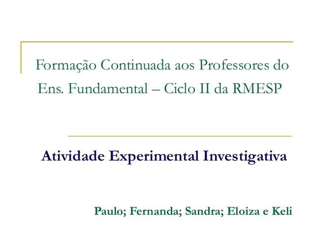 Formação Continuada aos Professores doEns. Fundamental – Ciclo II da RMESPAtividade Experimental Investigativa        Paul...