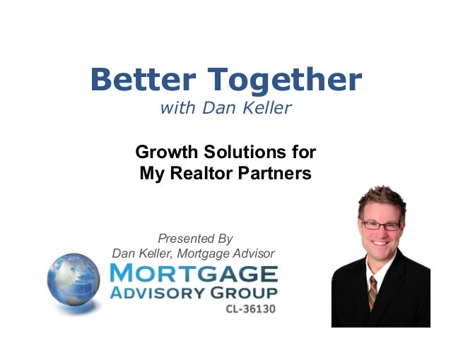 Better Together with Dan Keller  Growth Solutions for My Realtor Partners  Presented By Dan Keller, Mortgage Advisor  1