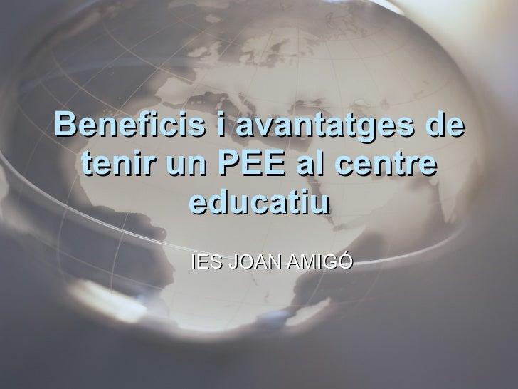 Beneficis i avantatges de tenir un PEE al centre educatiu <ul><ul><li>IES JOAN AMIGÓ </li></ul></ul>