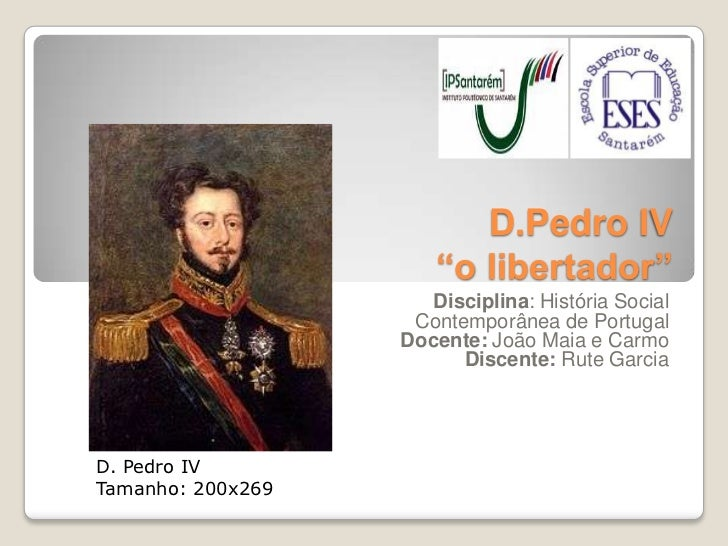 "D.Pedro IV                      ""o libertador""                      Disciplina: História Social                    Contemp..."