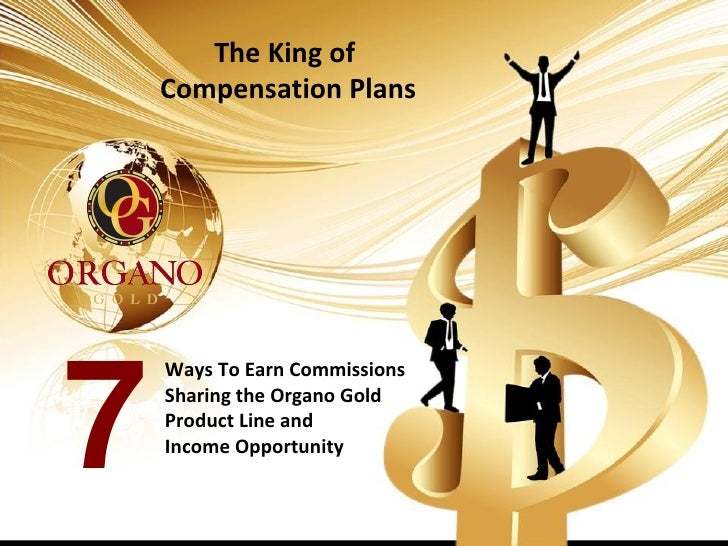 The King of    Compensation Plans    Ways To Earn Commissions7   Sharing the Organo Gold    Product Line and    Income Opp...