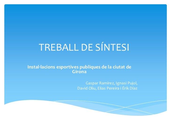 TREBALL DE SÍNTESI <br />Instal·lacions esportives publiques de la ciutat de Girona<br />Gaspar Ramírez, Ignasi Pujol, <br...