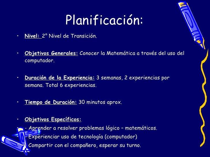 Planificación: <ul><li>Nivel:  2° Nivel de Transición. </li></ul><ul><li>Objetivos Generales:  Conocer la Matemática a tra...