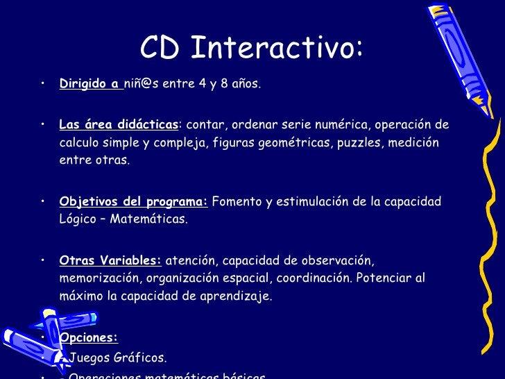 CD Interactivo: <ul><li>Dirigido a  niñ@s entre 4 y 8 años. </li></ul><ul><li>Las área didácticas : contar, ordenar serie ...