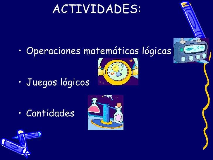 ACTIVIDADES: <ul><li>Operaciones matemáticas lógicas </li></ul><ul><li>Juegos lógicos </li></ul><ul><li>Cantidades </li></ul>