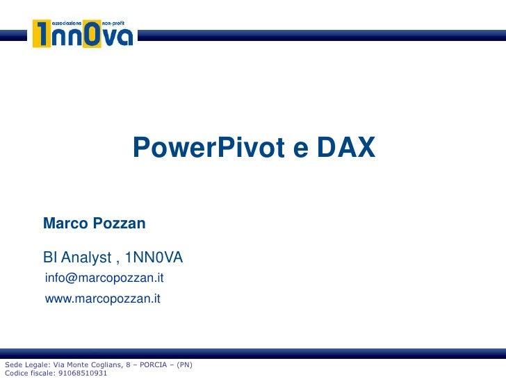PowerPivot e DAX          Marco Pozzan          BI Analyst , 1NN0VA          info@marcopozzan.it          www.marcopozzan....