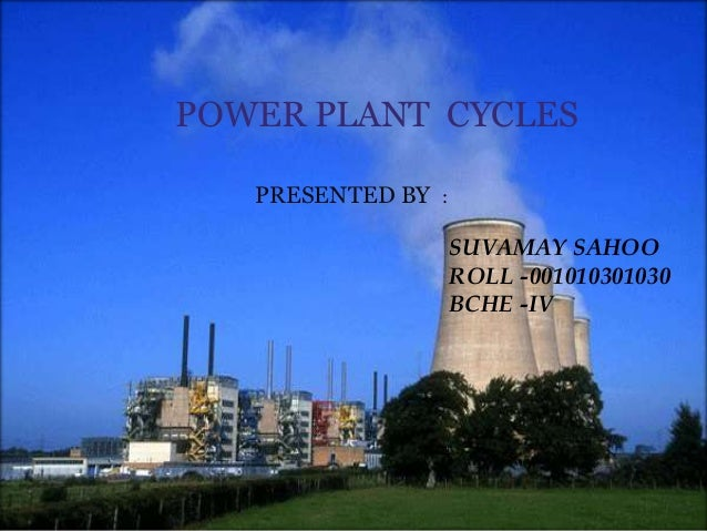 POWER PLANT CYCLES PRESENTED BY : SUVAMAY SAHOO ROLL -001010301030 BCHE -IV