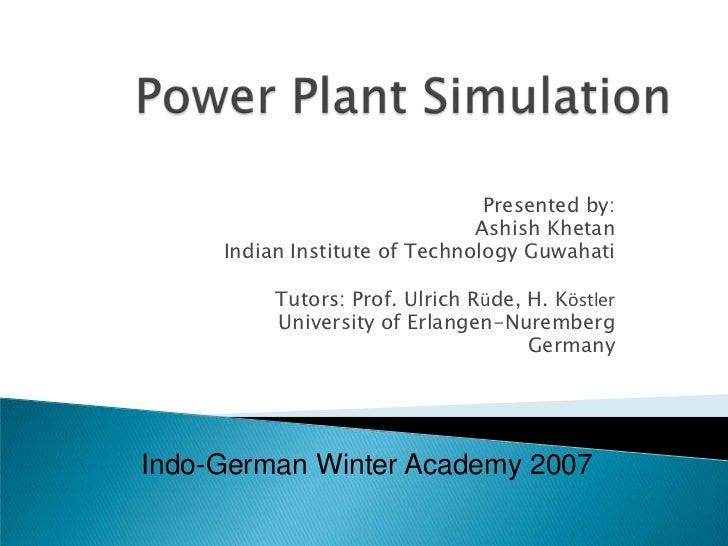 Power Plant Simulation<br />Presented by: <br />Ashish Khetan<br />Indian Institute of Technology Guwahati<br />Tutors: Pr...