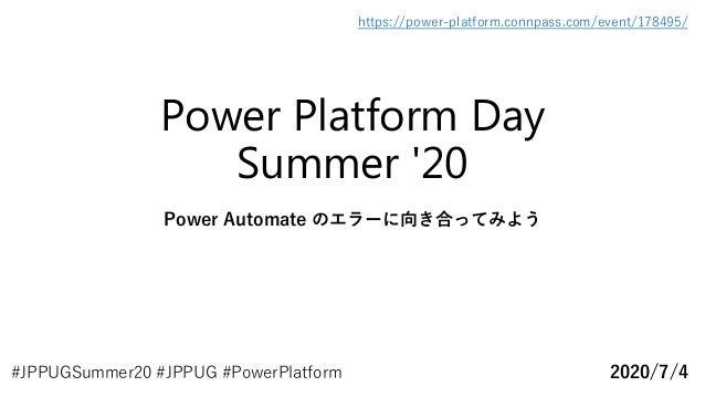 Power Platform Day Summer '20 Power Automate のエラーに向き合ってみよう 2020/7/4 https://power-platform.connpass.com/event/178495/ #JPP...