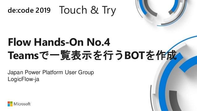 de:code 2019 Touch & Try Flow Hands-On No.4 Teamsで一覧表示を行うBOTを作成 Japan Power Platform User Group LogicFlow-ja