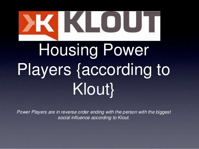 Housing PowerPlayers {according to       Klout}Power Players are in reverse order ending with the person with the biggest ...
