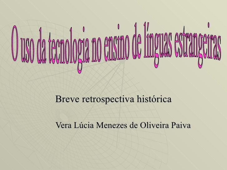 Breve retrospectiva histórica Vera Lúcia Menezes de Oliveira Paiva O uso da tecnologia no ensino de línguas estrangeiras