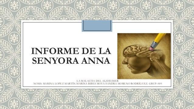 INFORME DE LA SENYORA ANNA LA MALALTIA DEL ALZHEIMER NOMS: MARINA LOPEZ MARTÍN-MARINA RIBES MOYA-SANDRA MORENO RODRÍGUEZ. ...
