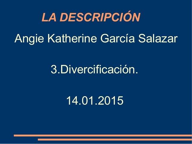 LA DESCRIPCIÓN Angie Katherine García Salazar 3.Divercificación. 14.01.2015
