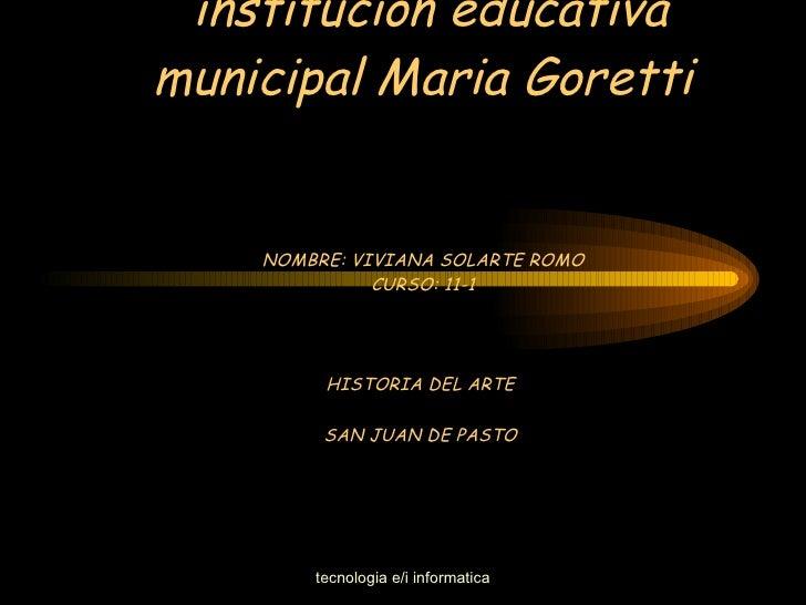 institución educativa municipal Maria Goretti NOMBRE: VIVIANA SOLARTE ROMO CURSO: 11-1 HISTORIA DEL ARTE  SAN JUAN DE PASTO