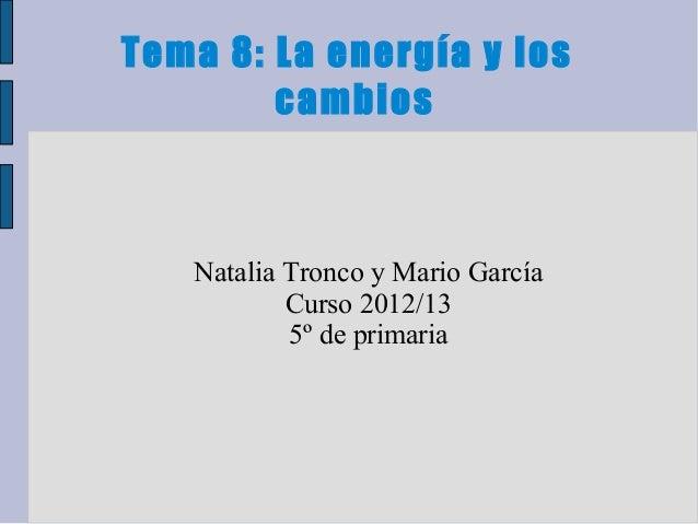 Tema 8: La energía y loscambiosNatalia Tronco y Mario GarcíaCurso 2012/135º de primaria