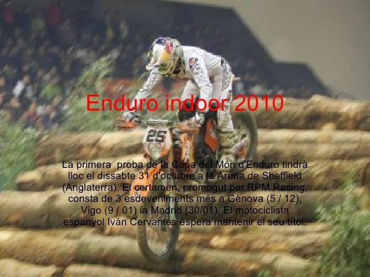 Enduro indoor 2010 La primera  proba de la Copa del Món d'Enduro tindrà lloc el dissabte 31 d'octubre a la Arena de Sheffi...