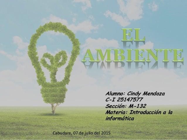 Alumno: Cindy Mendoza C-I 25147577 Sección: M-132 Materia: Introducción a la informática Cabudare, 07 de julio del 2015