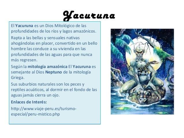 Yacuruna El Yacuruna es un Dios Mitológico de las profundidades de los ríos y lagos amazónicos. Rapta a las bellas y sensu...