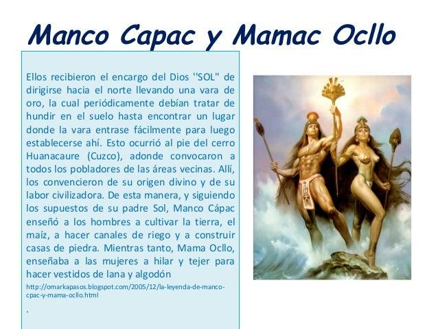 Manco Capac y Mamac Ocllo Ellos recibieron el encargo del Dios ''SOL'' de dirigirse hacia el norte llevando una vara de or...