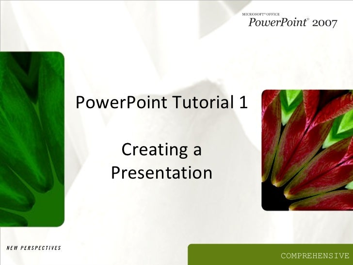 PowerPoint Tutorial 1     Creating a    Presentation                        COMPREHENSIVE