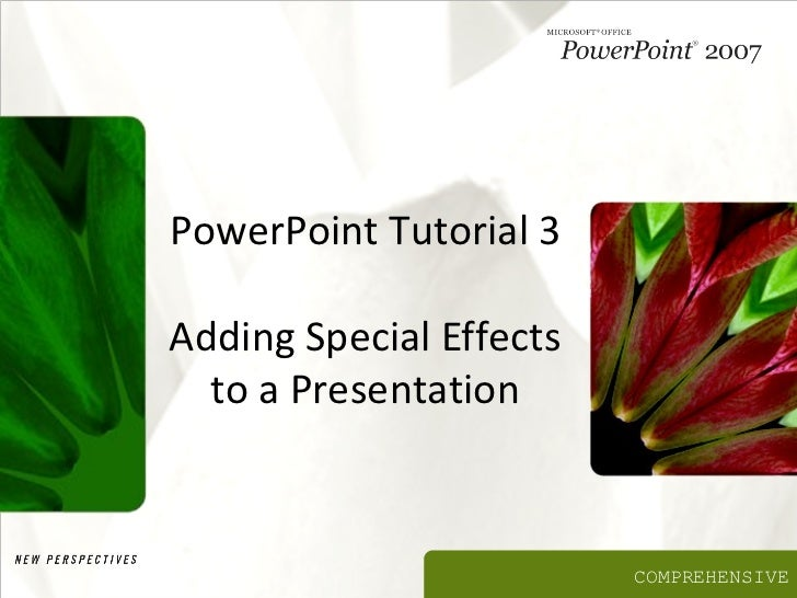 PowerPoint Tutorial 3Adding Special Effects  to a Presentation                         COMPREHENSIVE
