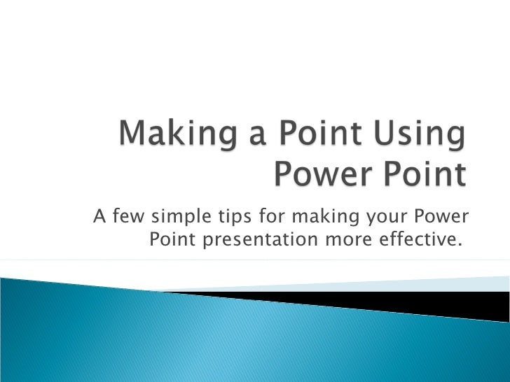 A few simple tips for making your Power Point presentation more effective.
