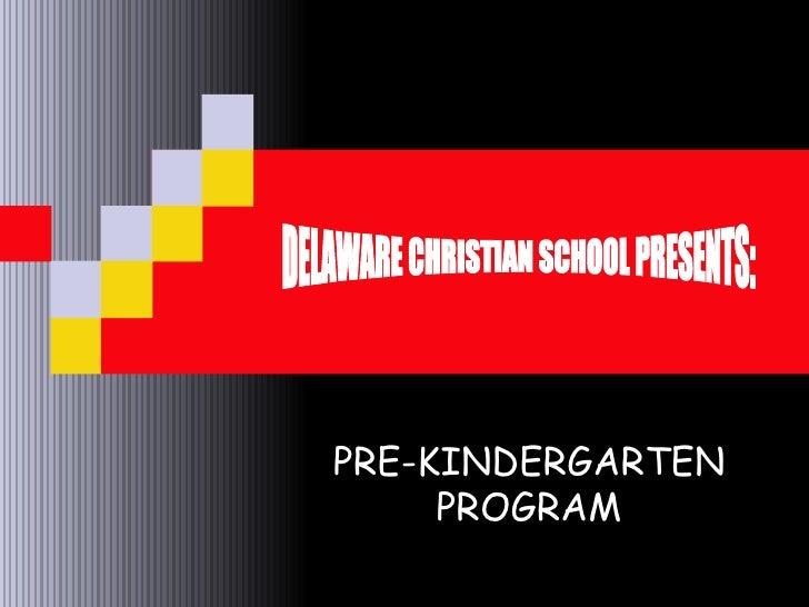 PRE-KINDERGARTEN PROGRAM DELAWARE CHRISTIAN SCHOOL PRESENTS: