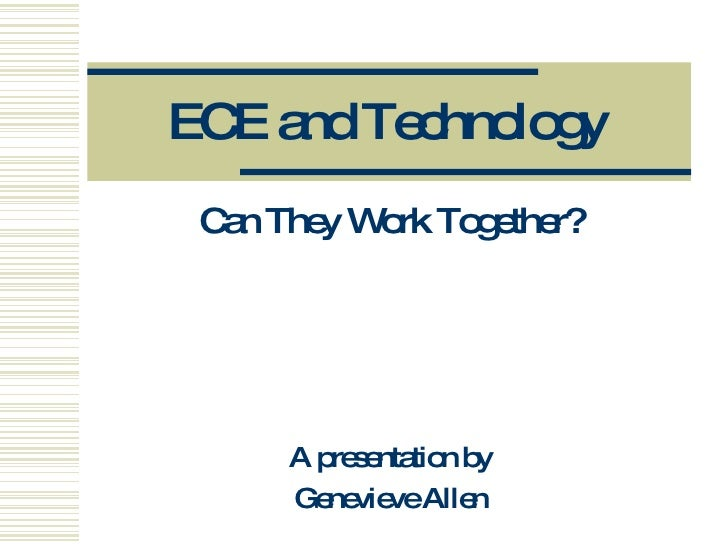 ECE and Technology Can They Work Together? A presentation by Genevieve Allen
