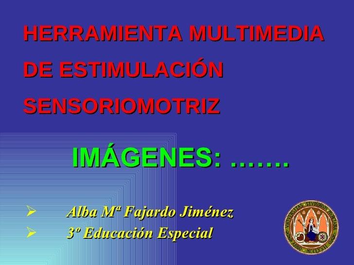 HERRAMIENTA MULTIMEDIA  DE ESTIMULACIÓN SENSORIOMOTRIZ <ul><li>Alba Mª Fajardo Jiménez </li></ul><ul><li>3º Educación Espe...