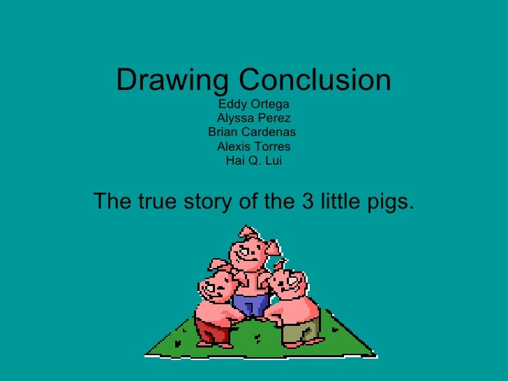 Drawing Conclusion Eddy Ortega Alyssa Perez Brian Cardenas  Alexis Torres Hai Q. Lui The true story of the 3 little pigs.