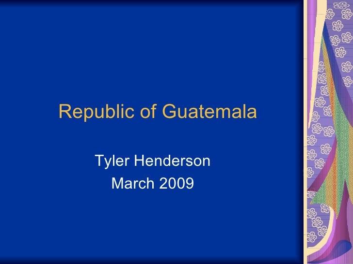 Republic of Guatemala Tyler Henderson March 2009