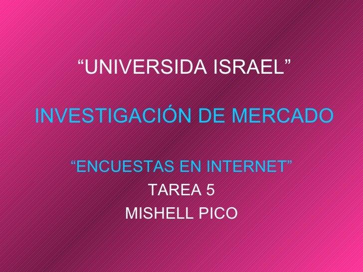 """"""" UNIVERSIDA ISRAEL"""" INVESTIGACIÓN DE MERCADO """" ENCUESTAS EN INTERNET"""" TAREA 5 MISHELL PICO"""