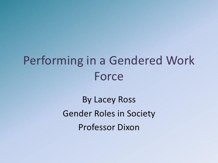 Performing in a Gendered Work Force<br />By Lacey Ross<br />Gender Roles in Society<br />Professor Dixon<br />