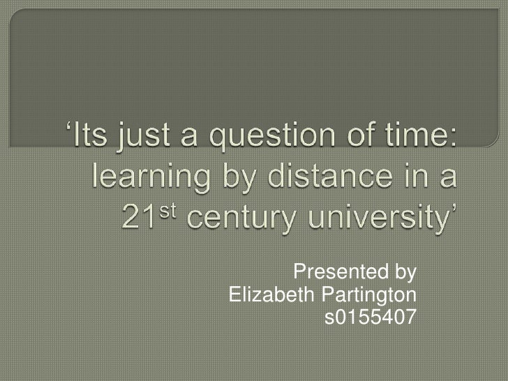 'Its just a question of time: learning by distance in a 21st century university'<br />Presented by <br />Elizabeth Parting...