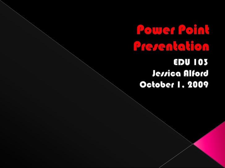 Power Point Presentation<br />EDU 103<br />Jessica Alford<br />October 1, 2009<br />