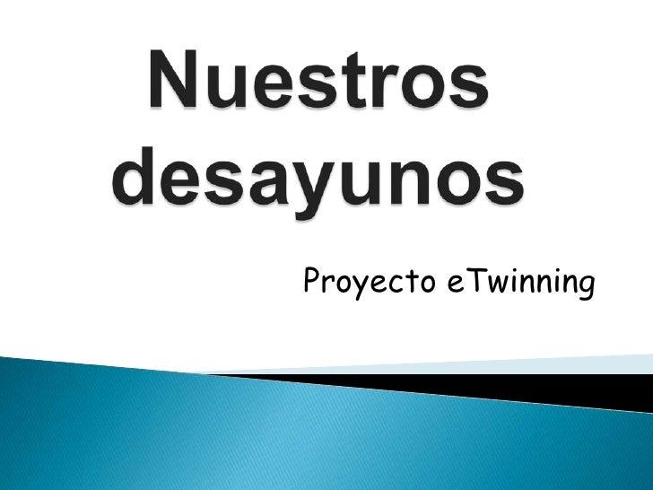 Nuestros desayunos<br />Proyecto eTwinning<br />