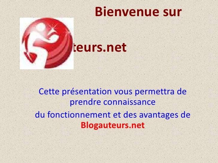 Bienvenue sur Blogauteurs.net<br />Cette présentation vous permettra de prendre connaissance <br />du fonctionnement et...
