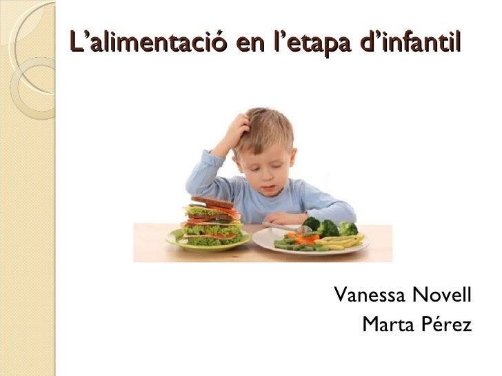 L'alimentació en l'etapa d'infantil <ul><li>Vanessa Novell </li></ul><ul><li>Marta Pérez </li></ul>