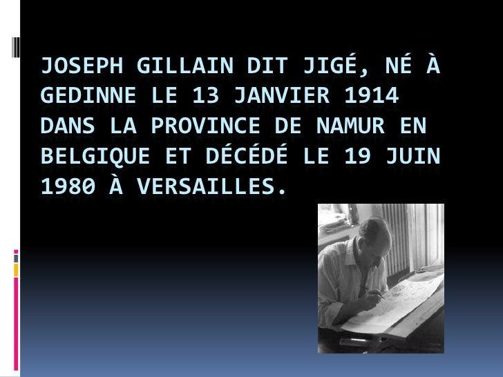Joseph Gillain dit Jigé, né à Gedinne le 13 Janvier 1914 dans la province de Namur en Belgique et décédé le 19 Juin 1980 à...