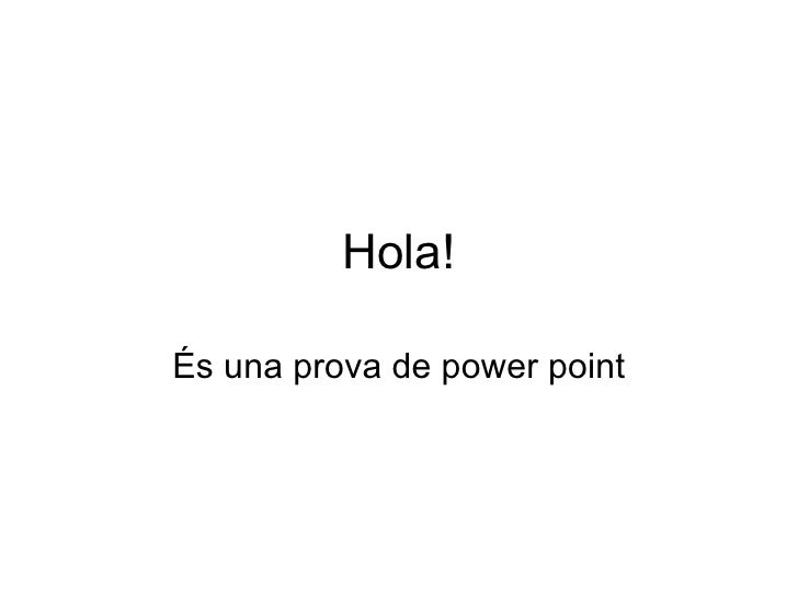 Hola! És una prova de power point