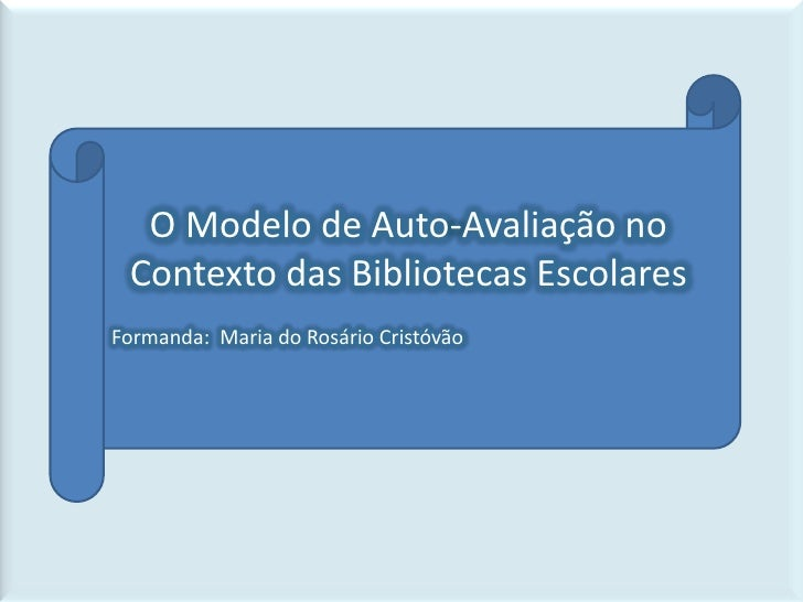 O Modelo de Auto-Avaliação no Contexto das Bibliotecas Escolares<br />Formanda:  Maria do Rosário Cristóvão<br />