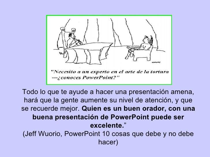 To do lo que te ayude a hacer una presentación amena, hará que la gente aumente su nivel de atención, y que se recuerde ...