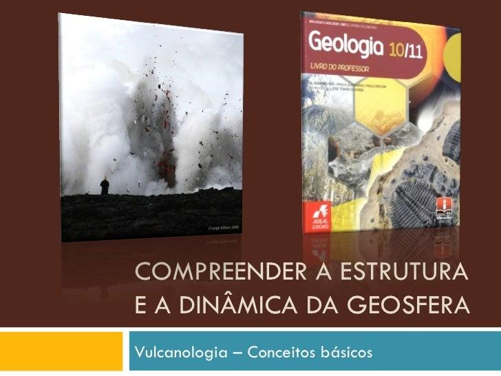 COMPREENDER A ESTRUTURA E A DINÂMICA DA GEOSFERA Vulcanologia – Conceitos básicos